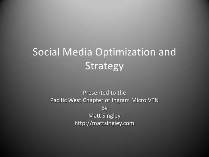 Social Media Optimization and Strategy<br />Presented to the<br />Pacific West Chapter of Ingram Micro VTN<br />By <br />M...