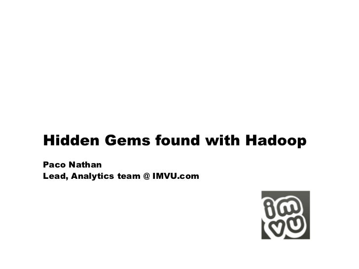 Hidden Gems found with HadoopPaco NathanLead, Analytics team @ IMVU.com