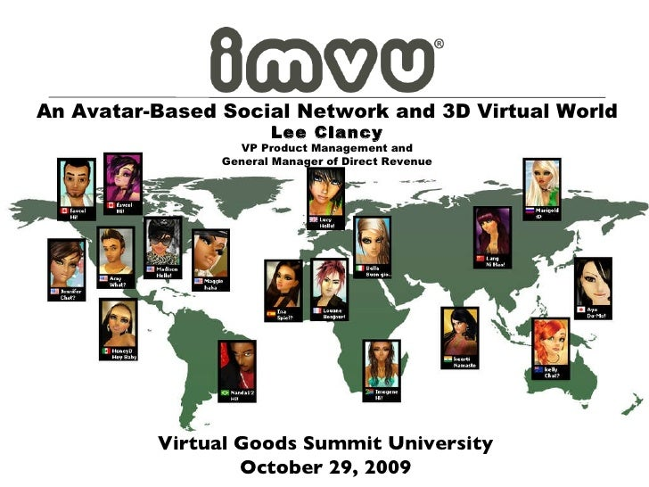 Virtual Goods Summit University October 29, 2009 An Avatar-Based Social Network and 3D Virtual World Lee Clancy VP Product...
