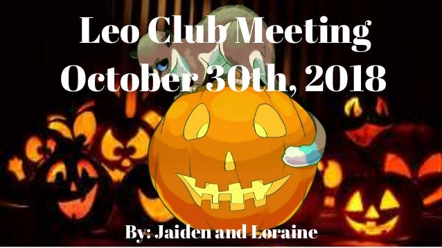 Leo Club Meeting October 30th, 2018 By: Jaiden and Loraine