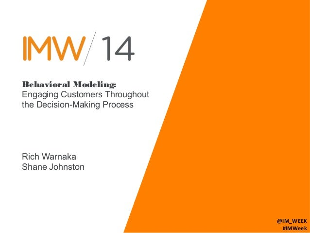 Behavioral Modeling:  Engaging Customers Throughout  the Decision-Making Process  Rich Warnaka  Shane Johnston  @IM_WEEK  ...