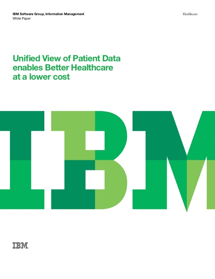 IBM Software Group, Information Management   HealthcareWhite PaperUnified View of Patient Dataenables Better Healthcareat ...