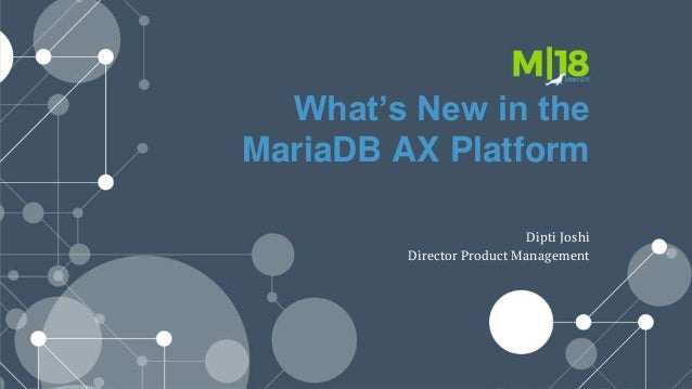 What's New in the MariaDB AX Platform Dipti Joshi Director Product Management