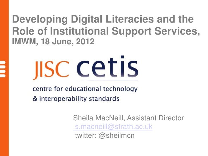 Developing Digital Literacies and theRole of Institutional Support Services,IMWM, 18 June, 2012              Sheila MacNei...