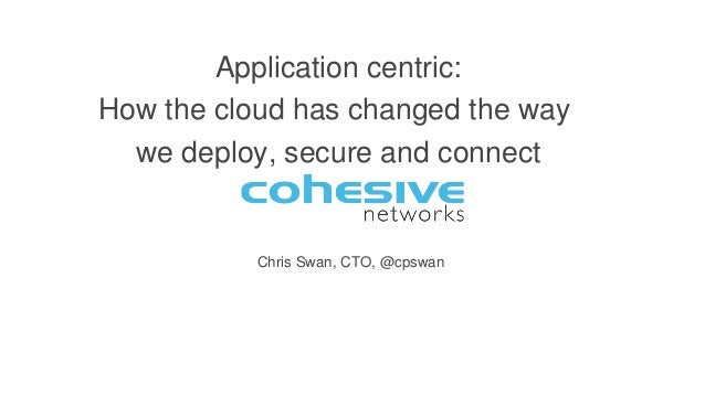 Chris Swan, CTO, @cpswan Application centric: How the cloud has changed the way we deploy, secure and connect