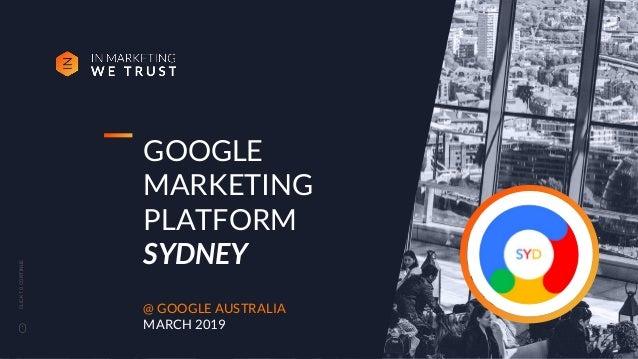 CLICKTOCONTINUE GOOGLE MARKETING PLATFORM SYDNEY @ GOOGLE AUSTRALIA MARCH 2019 1