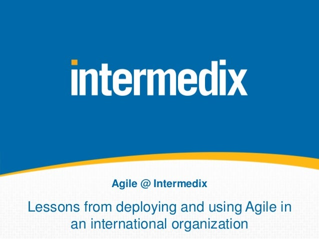 Agile @ Intermedix Lessons from deploying and using Agile in an international organization