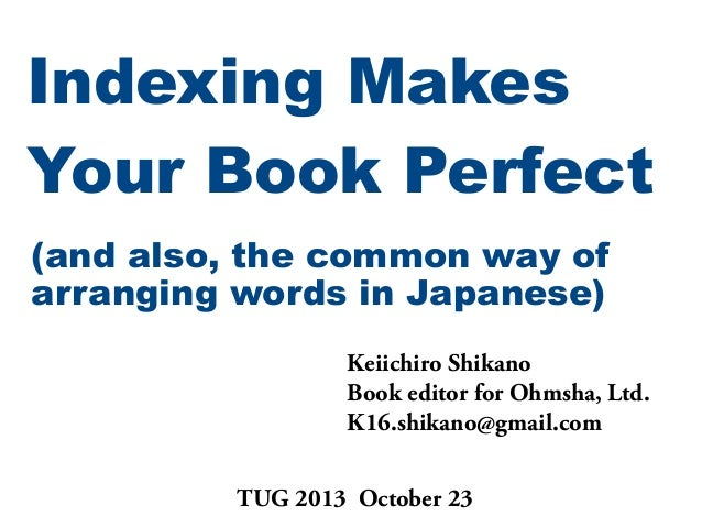 Indexing Makes Your Book Perfect (and also, the common way of arranging words in Japanese) Keiichiro Shikano Book editor f...