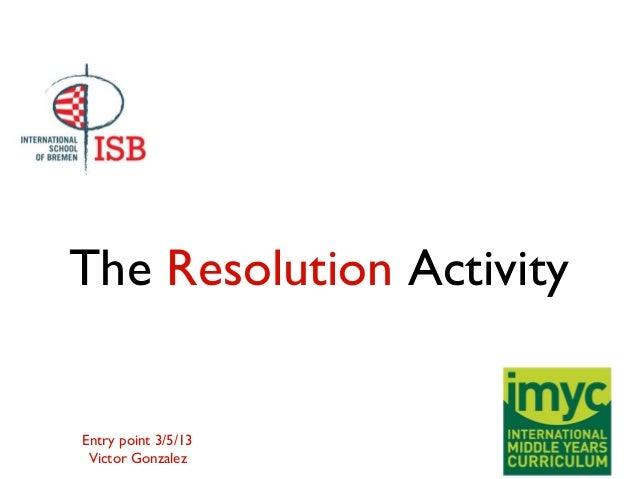The Resolution ActivityEntry point 3/5/13Victor Gonzalez