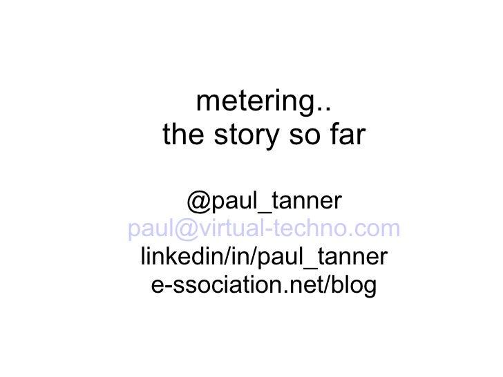 metering.. the story so far @paul_tanner paul @virtual-techno.com linkedin/in/paul_tanner e-ssociation.net/blog