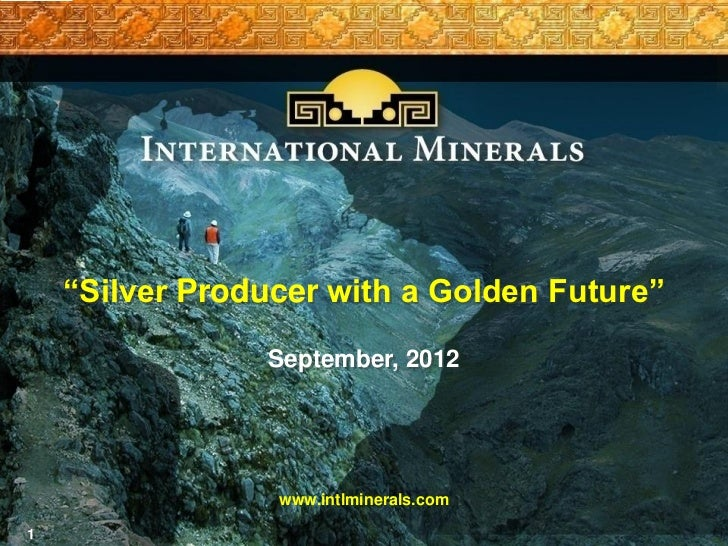 """""""Silver Producer with a Golden Future""""                September, 2012                 www.intlminerals.com1"""