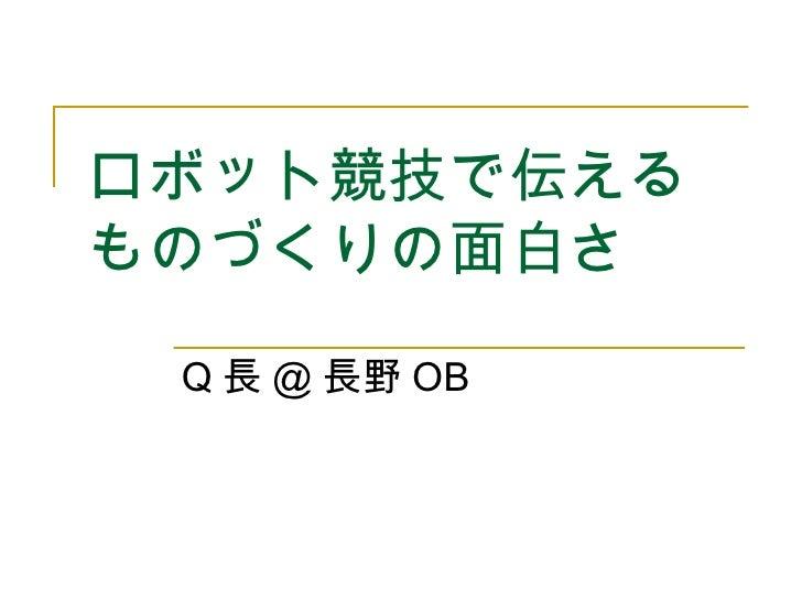 ロボット競技で伝える ものづくりの面白さ   Q 長 @ 長野 OB
