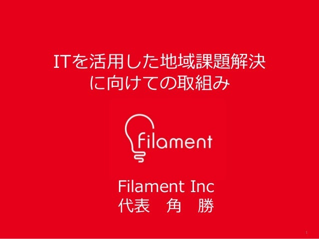 1 Filament Inc 代表 角 勝 ITを活用した地域課題解決 に向けての取組み