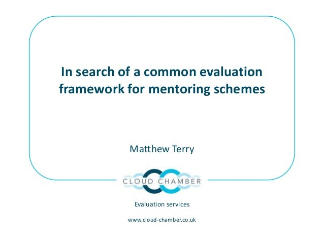 In search of a common evaluation framework for mentoring schemes Matthew Terry Evaluation services www.cloud-chamber.co.uk