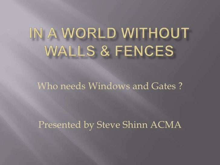 IN A WORLD WITHOUT WALLS & FENCES<br />Who needs Windows and Gates ?<br />Presented by Steve Shinn ACMA<br />