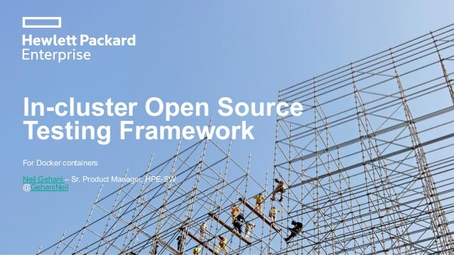 In-cluster Open Source Testing Framework For Docker containers Neil Gehani – Sr. Product Manager, HPE-SW @GehaniNeil