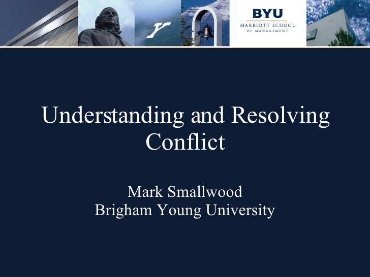 Understanding and Resolving Conflict Mark Smallwood Brigham Young University