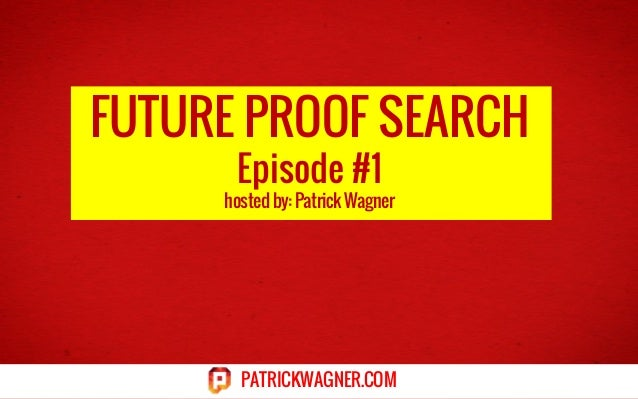 FUTURE PROOF SEARCH Episode #1  hosted by: Patrick Wagner  PATRICKWAGNER.COM