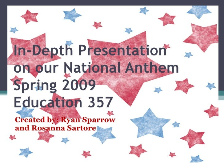 In-Depth Presentation on our National Anthem Spring 2009 Education 357 Created by: Ryan Sparrow and Rosanna Sartore