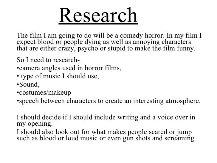 Research <ul><li>The film I am going to do will be a comedy horror. In my film I expect blood or people dying as well as a...