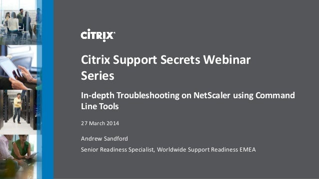 Andrew Sandford Senior Readiness Specialist, Worldwide Support Readiness EMEA Citrix Support Secrets Webinar Series In-dep...
