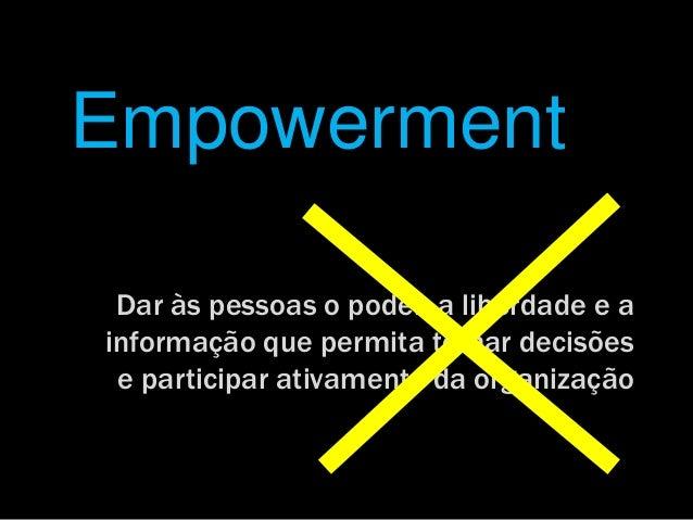 Empowerment Dar às pessoas o poder, a liberdade e ainformação que permita tomar decisões e participar ativamente da organi...