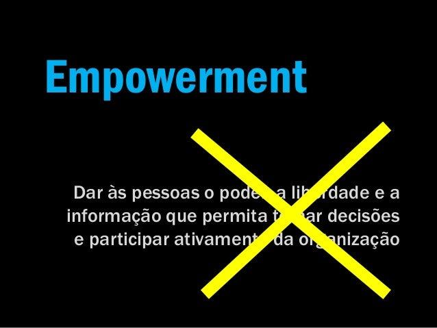 Empowerment Dar às pessoas o poder, a liberdade e a informação que permita tomar decisões e participar ativamente da organ...