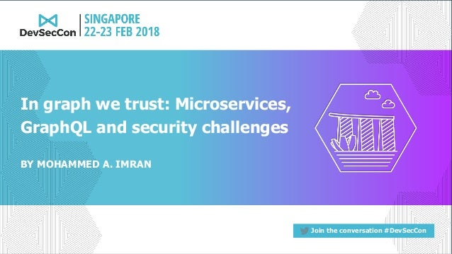 Join the conversation #DevSecCon BY MOHAMMED A. IMRAN In graph we trust: Microservices, GraphQL and security challenges