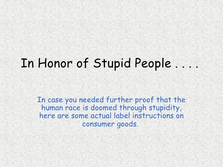 In Honor of Stupid People . . . .  In case you needed further proof that the human race is doomed through stupidity, here ...