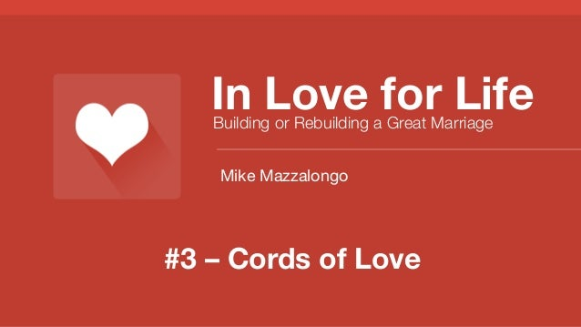 In Love for Life Building or Rebuilding a Great Marriage Mike Mazzalongo  #3 – Cords of Love