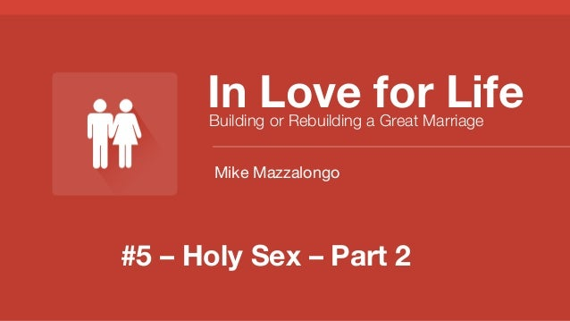 In Love for Life Building or Rebuilding a Great Marriage Mike Mazzalongo  #5 – Holy Sex – Part 2