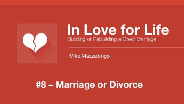 #8 – Marriage or Divorce In Love for Life Building or Rebuilding a Great Marriage Mike Mazzalongo