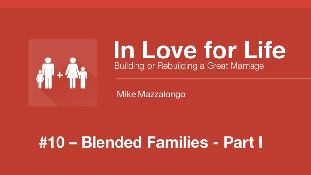 #10 – Blended Families - Part I In Love for Life Building or Rebuilding a Great Marriage Mike Mazzalongo