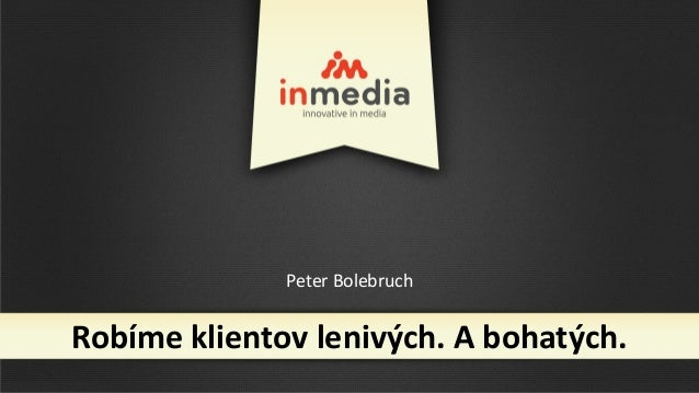 Peter BolebruchRobíme klientov lenivých. A bohatých.
