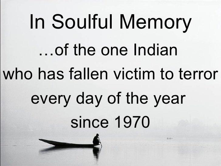 In Soulful Memory <ul><li>… of the one Indian  </li></ul><ul><li>who has fallen victim to terror  </li></ul><ul><li>every ...