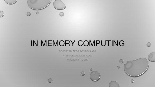 IN-MEMORY COMPUTING ROBERT FRIBERG, DEVREX LABS HTTP://DEVREXLABS.COM/ @ROBERTFRIBERG