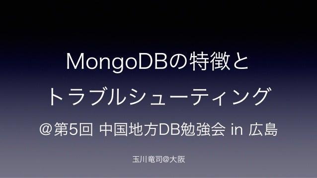 MongoDBの特徴と  トラブルシューティング  @第5回 中国地方DB勉強会 in 広島  !  玉川竜司@大阪