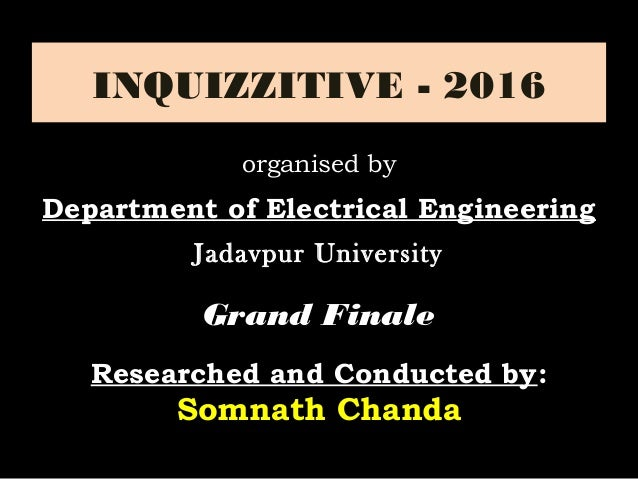 INQUIZZITIVE - 2016 Grand FinaleGrand Finale Researched and Conducted by: Somnath Chanda organised by Department of Electr...