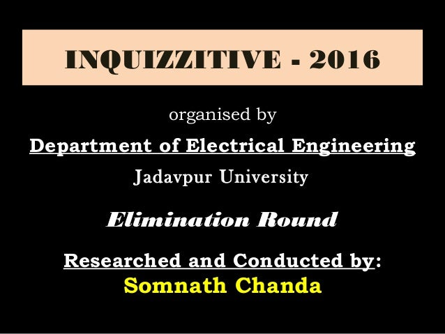 INQUIZZITIVE - 2016 Elimination RoundElimination Round Researched and Conducted by: Somnath Chanda organised by Department...