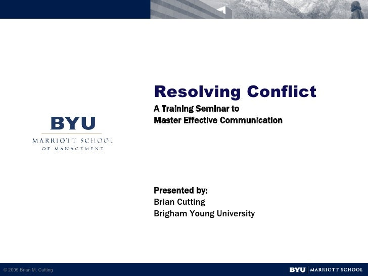 Resolving Conflict A Training Seminar to  Master Effective Communication Presented by: Brian Cutting Brigham Young Univers...