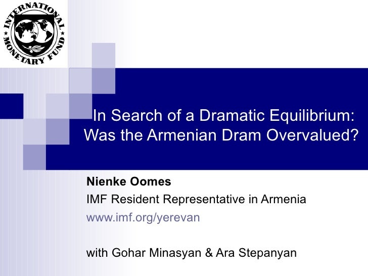 In Search of a Dramatic Equilibrium: Was the Armenian Dram Overvalued?  Nienke Oomes IMF Resident Representative in Armeni...