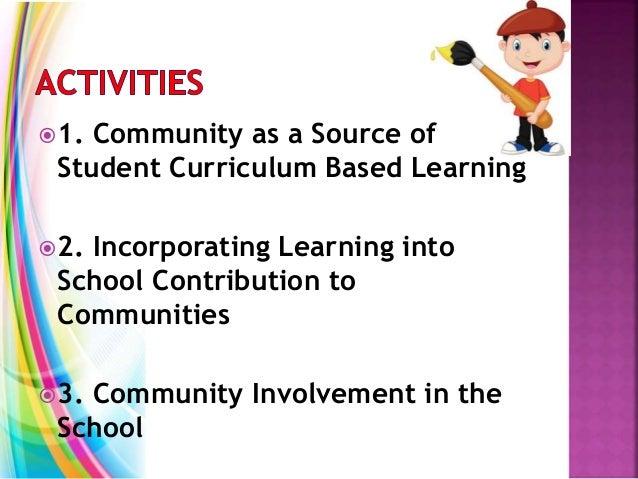 1. Community as a Source of Student Curriculum Based Learning 2. Incorporating Learning into School Contribution to Comm...