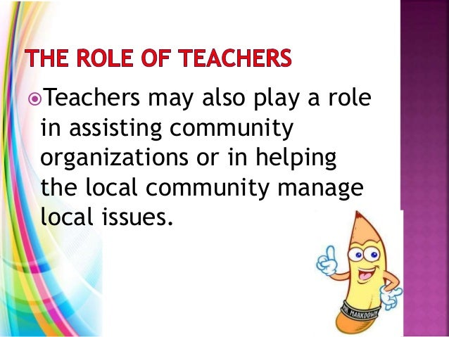 Teachers may also play a role in assisting community organizations or in helping the local community manage local issues.