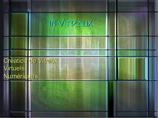IN VITRAUXIN VITRAUX Création de VitrauxCréation de Vitraux VirtuelsVirtuels NumériquesNumériques