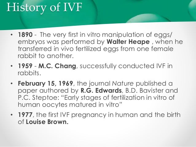 "history of in vitro fertilization Ivf what is ivf ivf stands for the medical procedure known as in vitro fertilization ""in vitro"" literally means ""in glass"" ivf is a process whereby human life is generated in a laboratory environment such as a glass petri dish."
