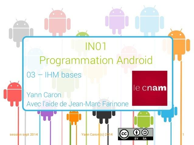session sept 2014 Yann Caron (c) 2014 1 IN01 Programmation Android 03 – IHM bases Yann Caron Avec l'aide de Jean-Marc Fari...