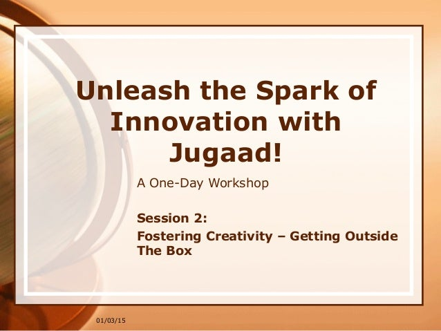 01/03/15 Unleash the Spark of Innovation with Jugaad! A One-Day Workshop Session 2: Fostering Creativity – Getting Outside...