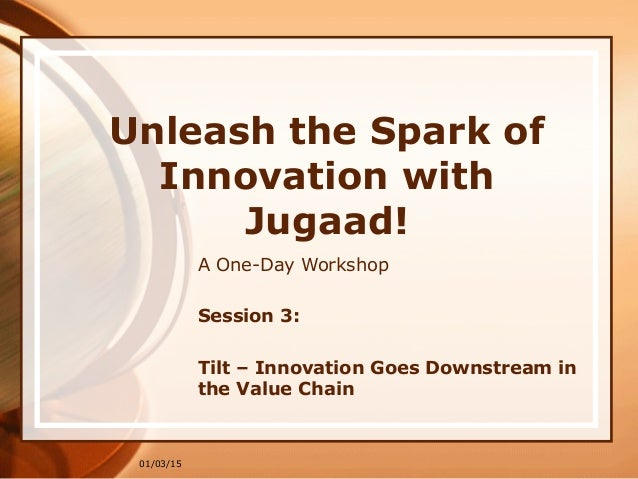01/03/15 Unleash the Spark of Innovation with Jugaad! A One-Day Workshop Session 3: Tilt – Innovation Goes Downstream in t...