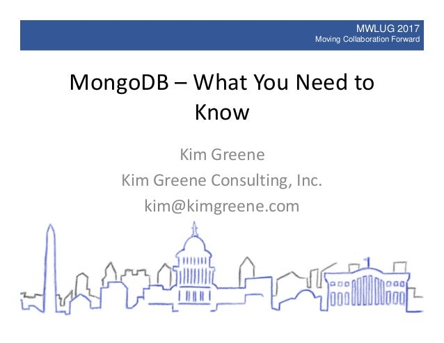 MWLUG 2017 Moving Collaboration Forward MongoDB – What You Need to Know Kim Greene Kim Greene Consulting, Inc. kim@kimgree...