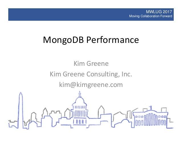 MWLUG 2017 Moving Collaboration Forward MongoDB Performance Kim Greene Kim Greene Consulting, Inc. kim@kimgreene.com